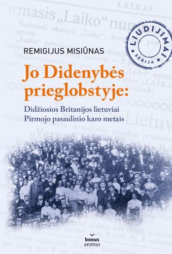 """Remigijus Misiūnas ,,Jo Didenybės prieglobstyje: Didžiosios Britanijos lietuviai Pirmojo pasaulinio karo metais"""""""