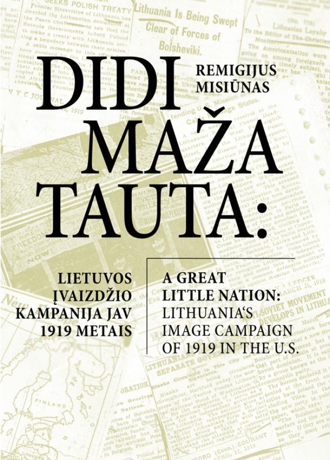 """Remigijus Misiūnas """"Didi maža tauta: Lietuvos įvaizdžio kampanija JAV 1919 m. / A Great little nation: Lithuania's image campaign of 1919 in the U.S."""""""